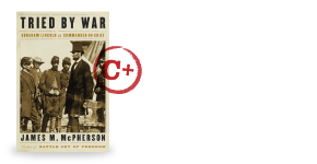 Tried by Way: Abraham Lincoln as Commander in Chief by James M. McPherson
